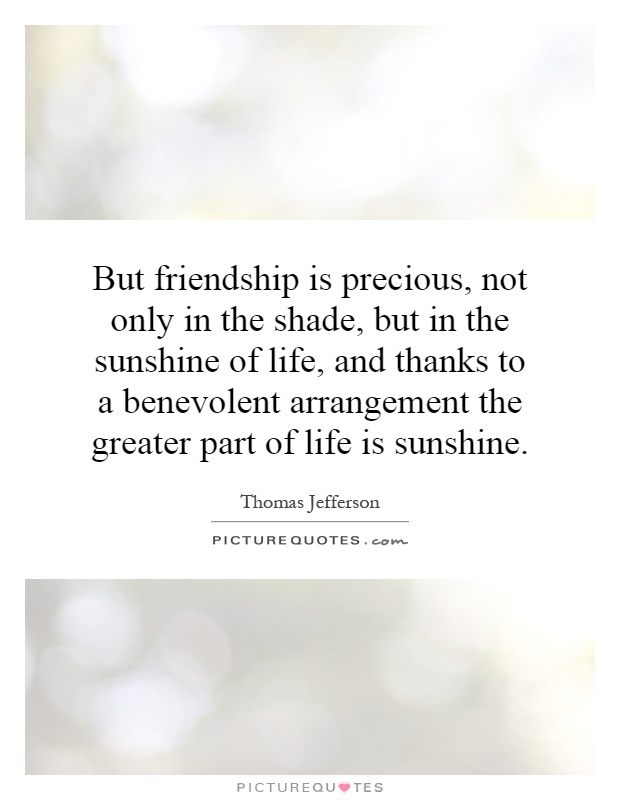 But friendship is precious, not only in the shade, but in the sunshine of life, and thanks to a benevolent arrangement the greater part of life is sunshine Picture Quote #1