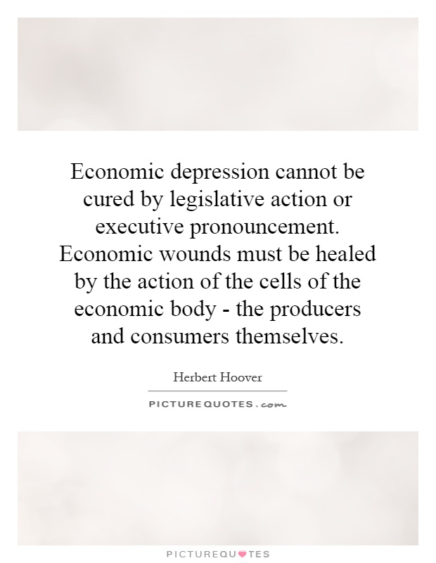 Economic depression cannot be cured by legislative action or executive pronouncement. Economic wounds must be healed by the action of the cells of the economic body - the producers and consumers themselves Picture Quote #1