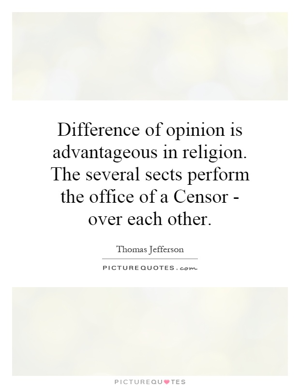 Difference of opinion is advantageous in religion. The several sects perform the office of a Censor - over each other Picture Quote #1