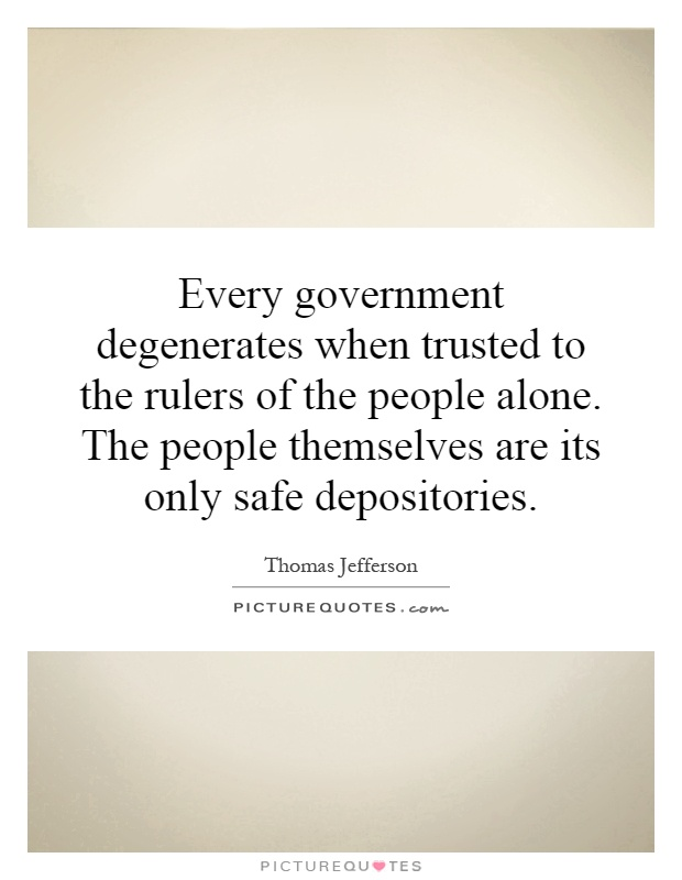 Every government degenerates when trusted to the rulers of the people alone. The people themselves are its only safe depositories Picture Quote #1