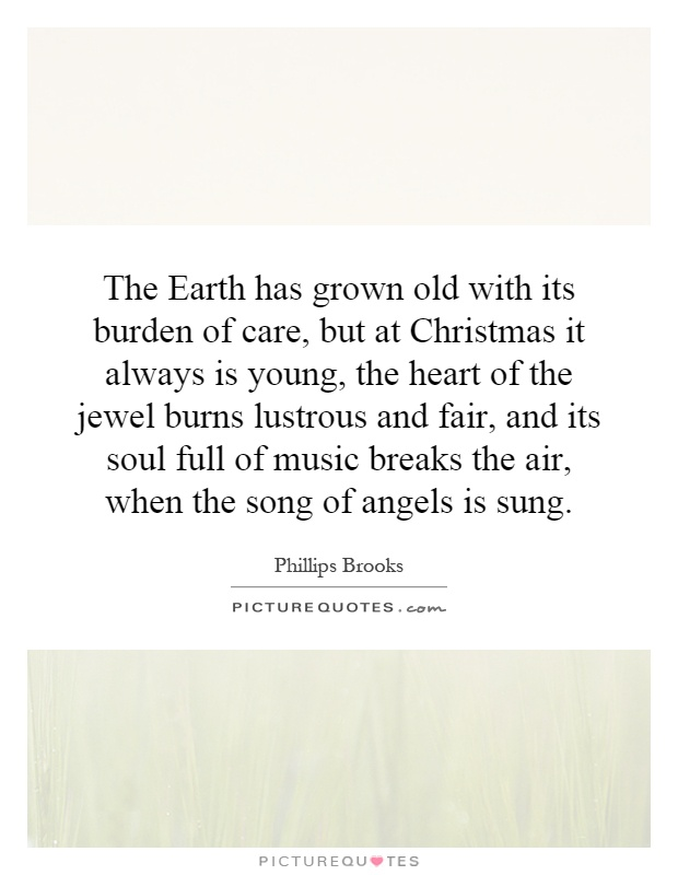 The Earth has grown old with its burden of care, but at Christmas it always is young, the heart of the jewel burns lustrous and fair, and its soul full of music breaks the air, when the song of angels is sung Picture Quote #1