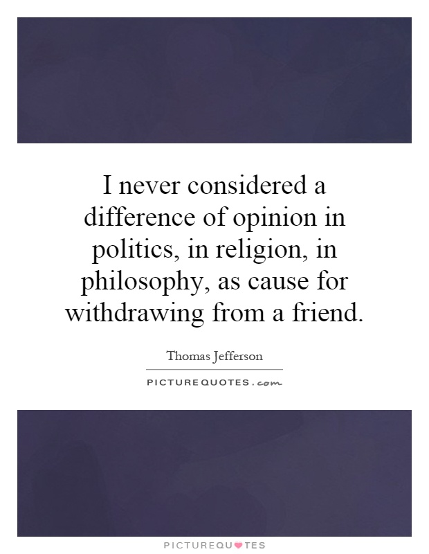 I never considered a difference of opinion in politics, in religion, in philosophy, as cause for withdrawing from a friend Picture Quote #1