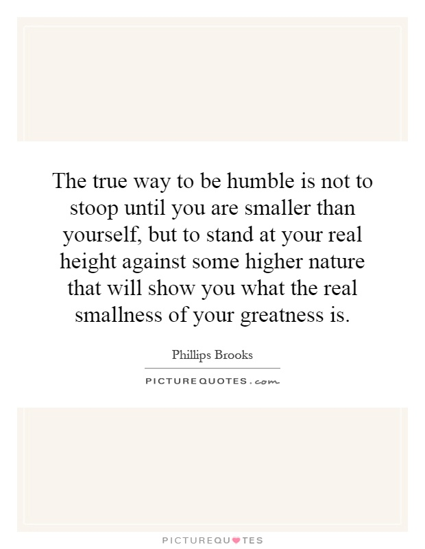 The true way to be humble is not to stoop until you are smaller than yourself, but to stand at your real height against some higher nature that will show you what the real smallness of your greatness is Picture Quote #1