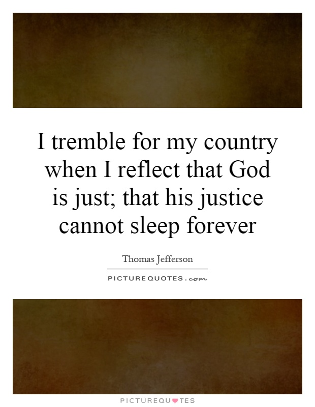 I tremble for my country when I reflect that God is just; that his justice cannot sleep forever Picture Quote #1