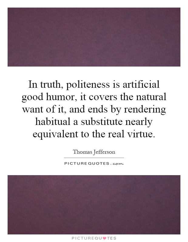 In truth, politeness is artificial good humor, it covers the natural want of it, and ends by rendering habitual a substitute nearly equivalent to the real virtue Picture Quote #1