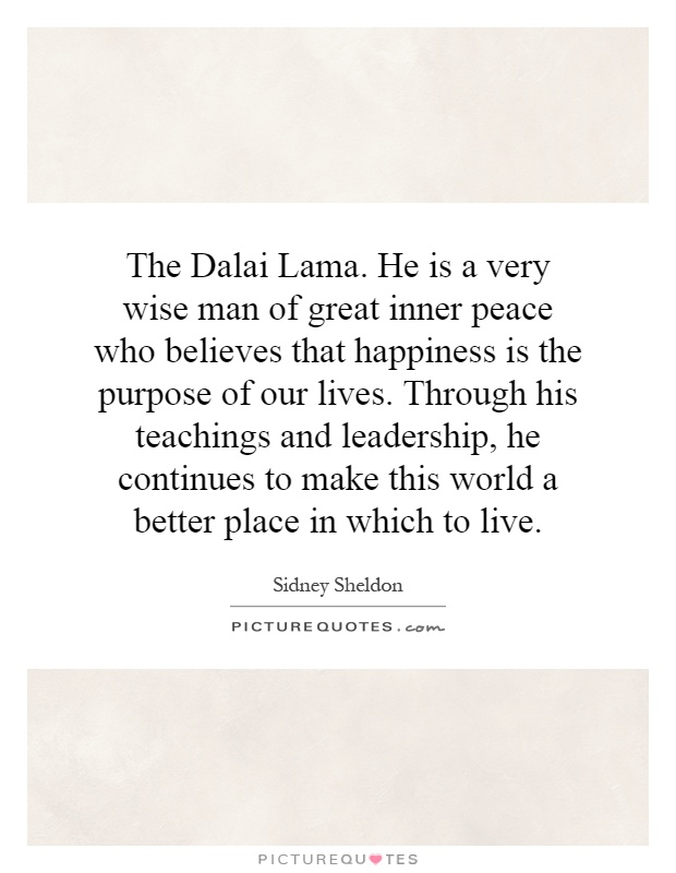 The Dalai Lama. He is a very wise man of great inner peace who believes that happiness is the purpose of our lives. Through his teachings and leadership, he continues to make this world a better place in which to live Picture Quote #1