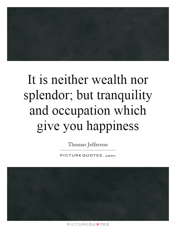 It is neither wealth nor splendor; but tranquility and occupation which give you happiness Picture Quote #1
