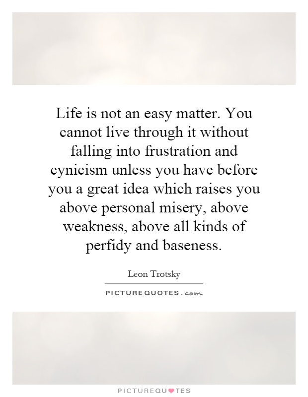 Life is not an easy matter. You cannot live through it without falling into frustration and cynicism unless you have before you a great idea which raises you above personal misery, above weakness, above all kinds of perfidy and baseness Picture Quote #1