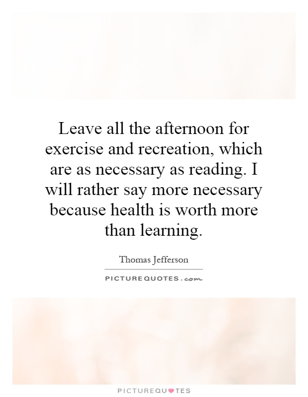 Leave all the afternoon for exercise and recreation, which are as necessary as reading. I will rather say more necessary because health is worth more than learning Picture Quote #1