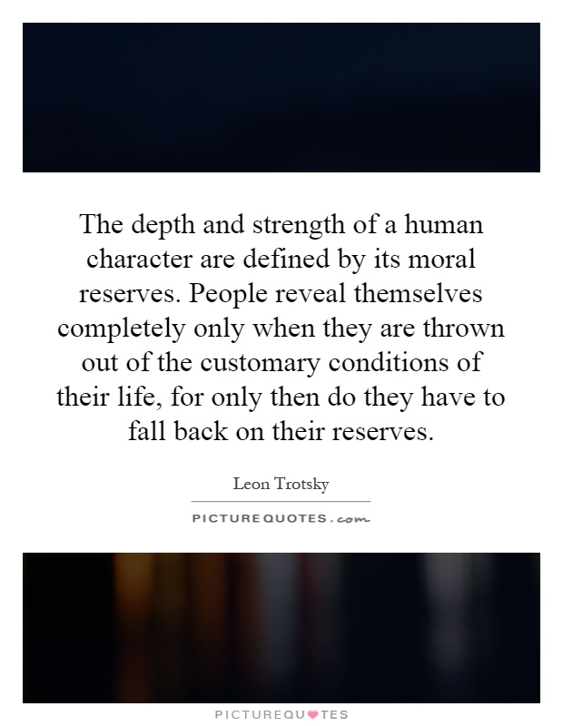 The depth and strength of a human character are defined by its moral reserves. People reveal themselves completely only when they are thrown out of the customary conditions of their life, for only then do they have to fall back on their reserves Picture Quote #1
