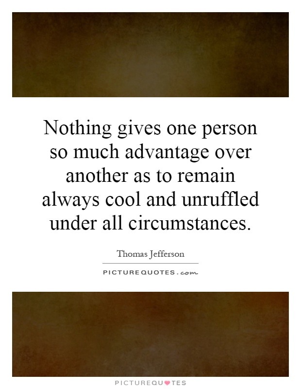 Nothing gives one person so much advantage over another as to remain always cool and unruffled under all circumstances Picture Quote #1