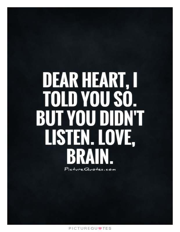 Dear Heart, I told you so. But you didn't listen. Love, Brain Picture Quote #1