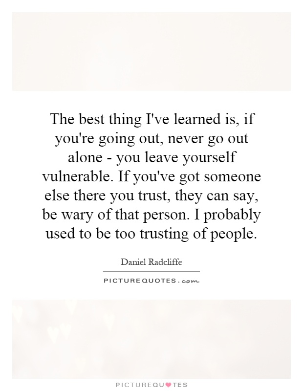 The best thing I've learned is, if you're going out, never go out alone - you leave yourself vulnerable. If you've got someone else there you trust, they can say, be wary of that person. I probably used to be too trusting of people Picture Quote #1