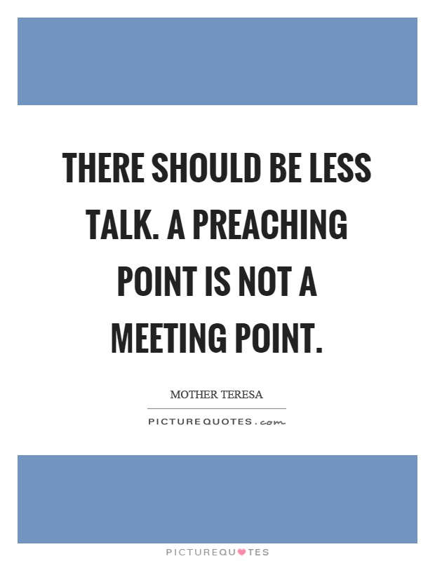 There should be less talk. A preaching point is not a meeting point Picture Quote #1