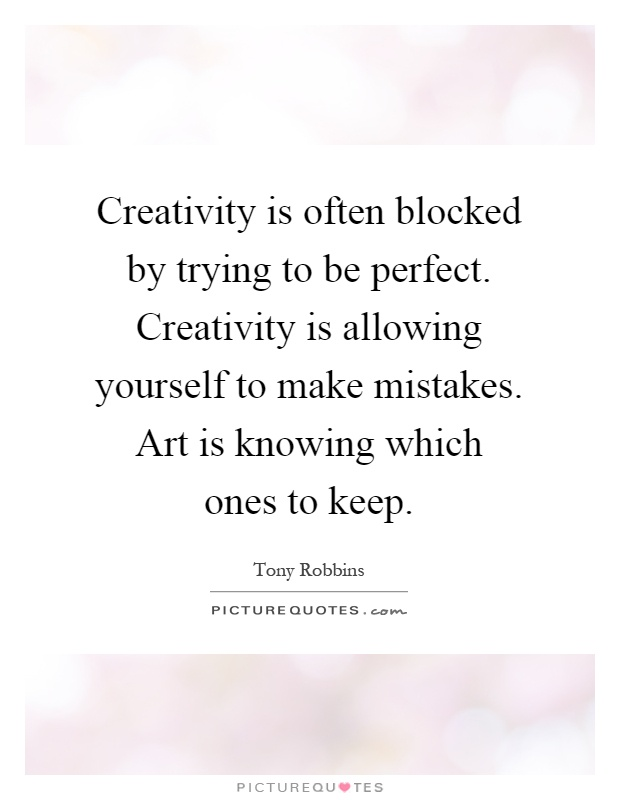 Creativity is often blocked by trying to be perfect. Creativity is allowing yourself to make mistakes. Art is knowing which ones to keep Picture Quote #1