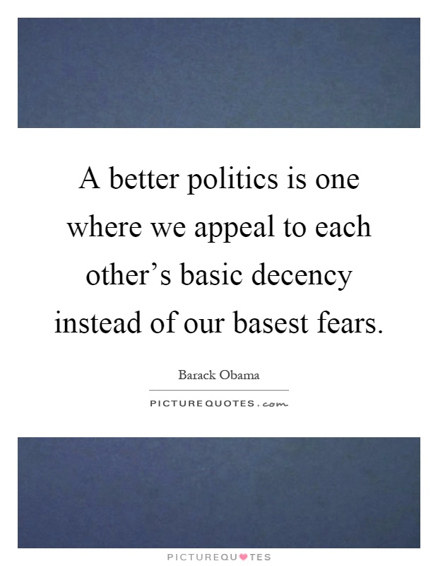 A better politics is one where we appeal to each other's basic decency instead of our basest fears Picture Quote #1