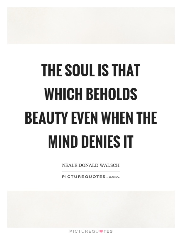 The soul is that which beholds beauty even when the mind denies it Picture Quote #1