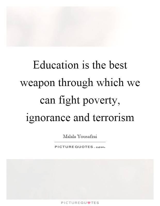 Education is the best weapon through which we can fight poverty, ignorance and terrorism Picture Quote #1