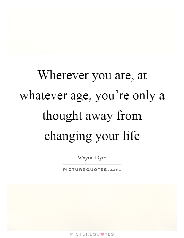 Wherever you are, at whatever age, you're only a thought away from changing your life Picture Quote #1