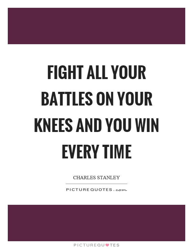 Fight all your battles on your knees and you win every time Picture Quote #1
