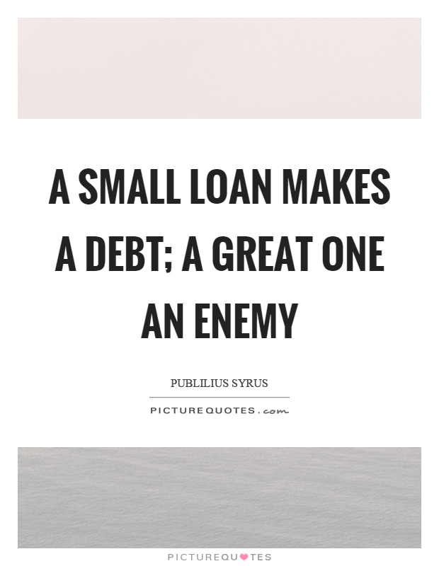 A small loan makes a debt; a great one an enemy Picture Quote #1