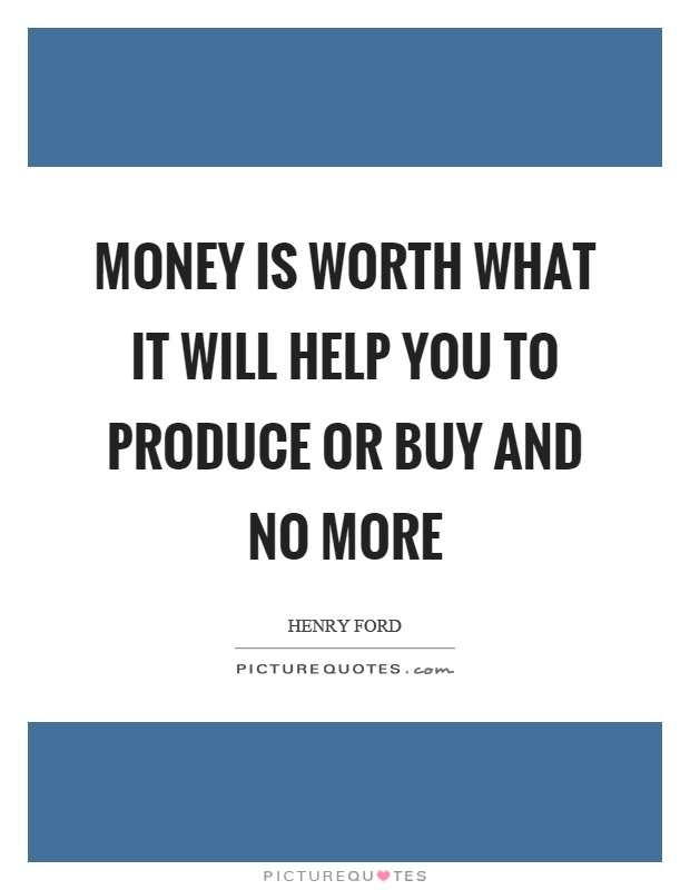 Money is worth what it will help you to produce or buy and no more Picture Quote #1