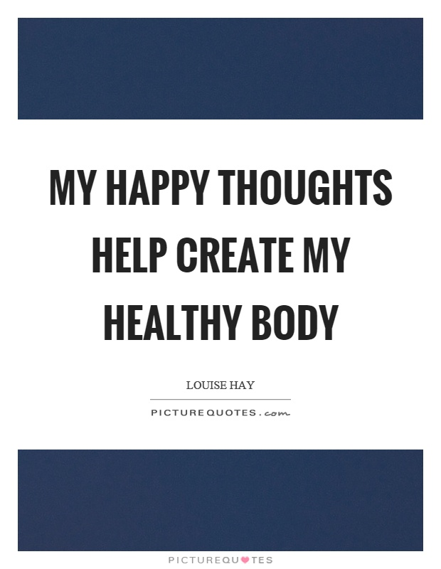 My happy thoughts help create my healthy body Picture Quote #1