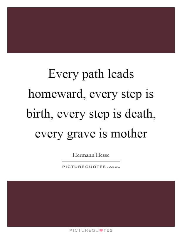 Every path leads homeward, every step is birth, every step is death, every grave is mother Picture Quote #1