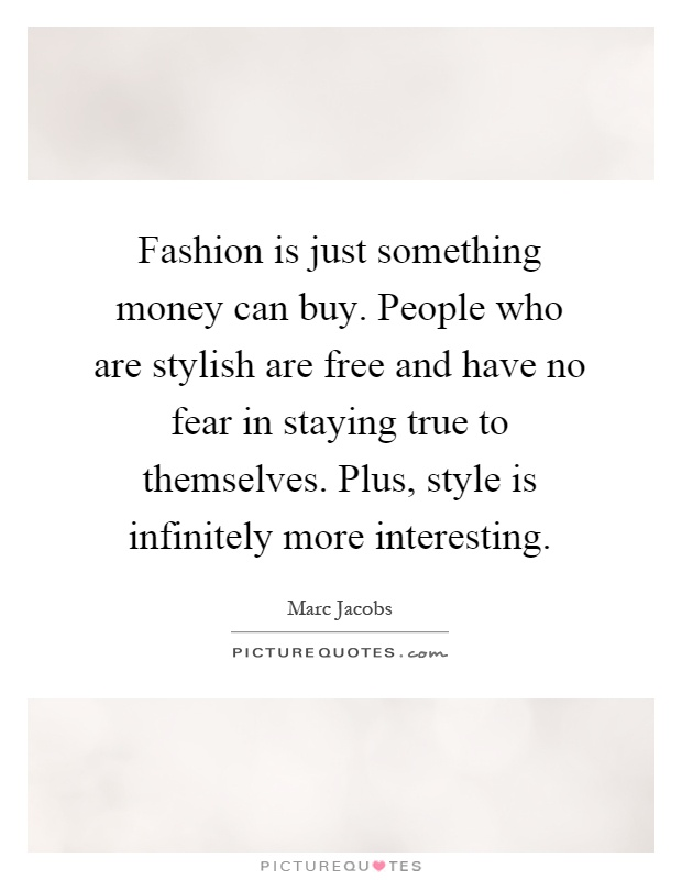 Fashion is just something money can buy. People who are stylish are free and have no fear in staying true to themselves. Plus, style is infinitely more interesting Picture Quote #1