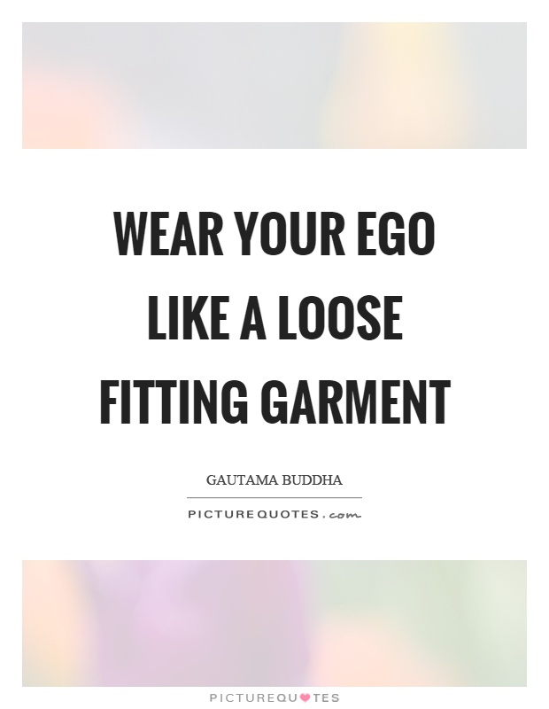 Wear your ego like a loose fitting garment Picture Quote #1