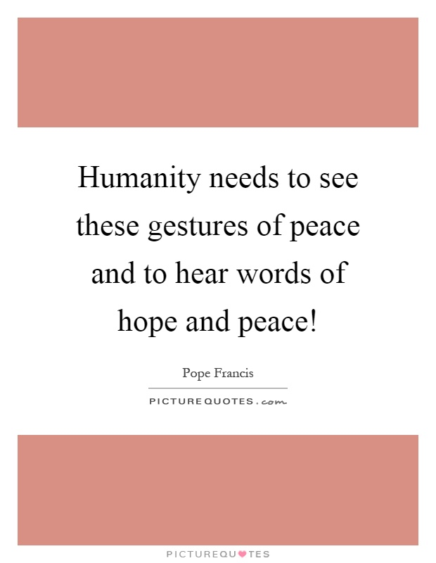 Humanity needs to see these gestures of peace and to hear words of hope and peace! Picture Quote #1