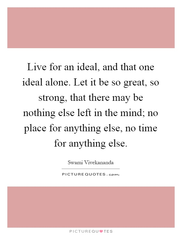 Live for an ideal, and that one ideal alone. Let it be so great, so strong, that there may be nothing else left in the mind; no place for anything else, no time for anything else Picture Quote #1