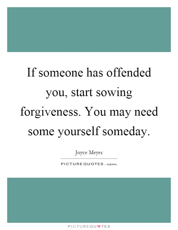 If someone has offended you, start sowing forgiveness. You may need some yourself someday Picture Quote #1