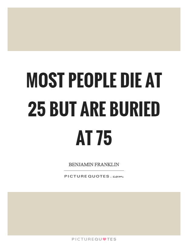 Most people die at 25 but are buried at 75 Picture Quote #1