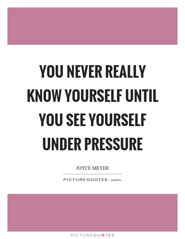 You never really know yourself until you see yourself under pressure Picture Quote #1