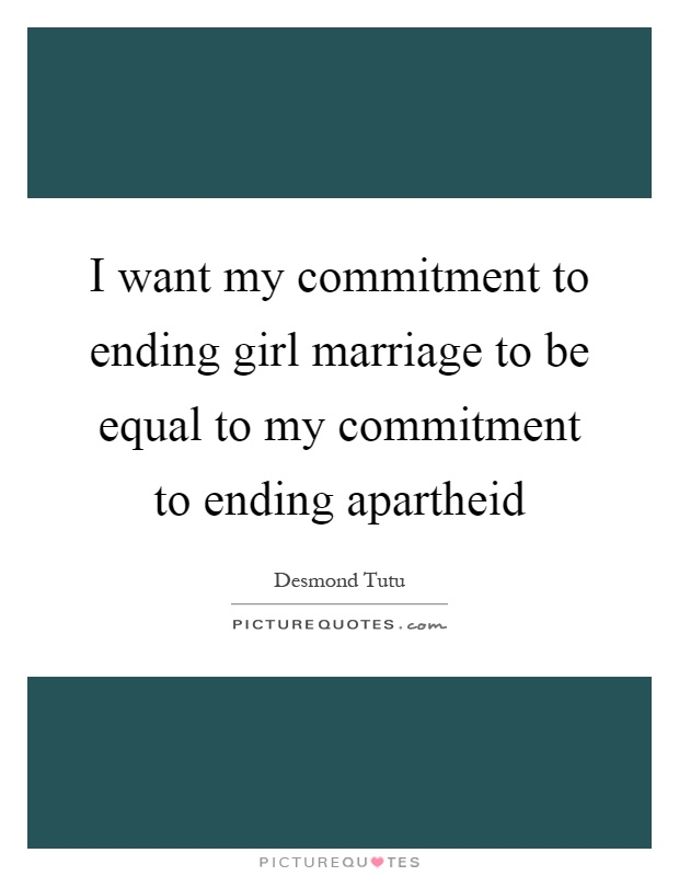 I want my commitment to ending girl marriage to be equal to my commitment to ending apartheid Picture Quote #1