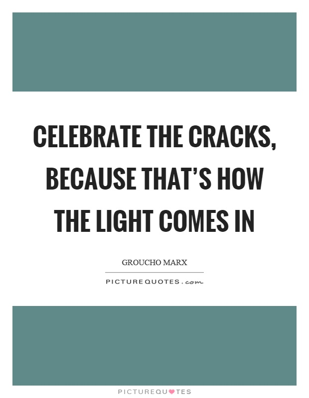 Celebrate the cracks, because that's how the light comes in Picture Quote #1