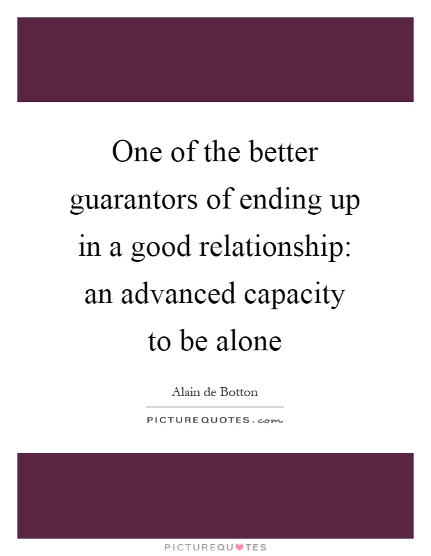 One of the better guarantors of ending up in a good relationship: an advanced capacity to be alone Picture Quote #1