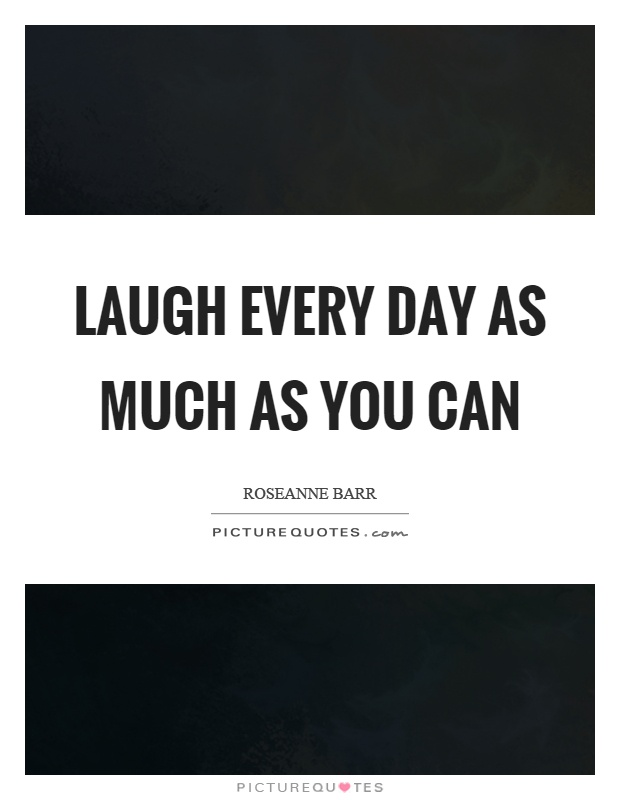 Laugh every day as much as you can Picture Quote #1