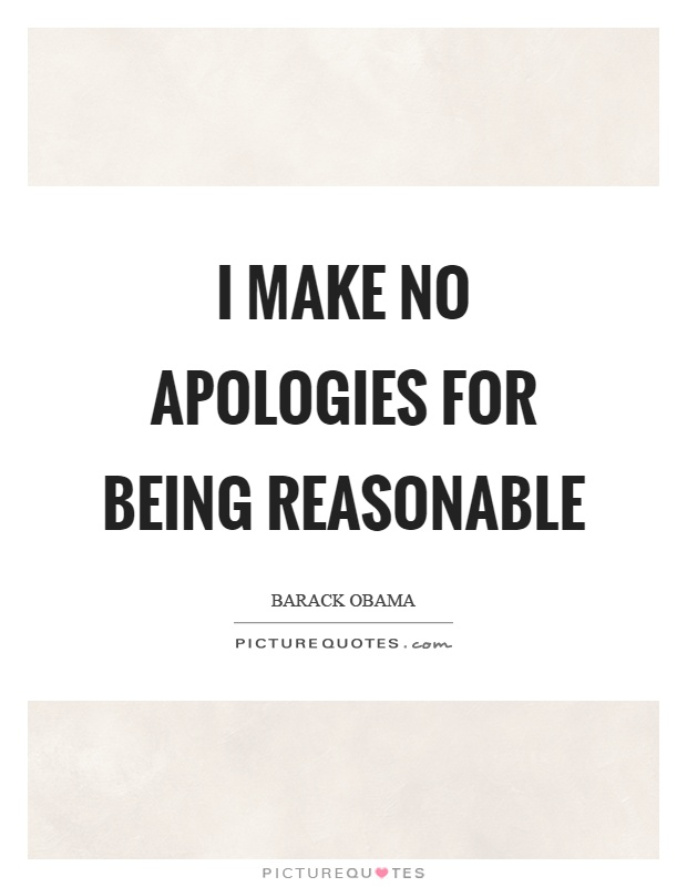 I make no apologies for being reasonable Picture Quote #1