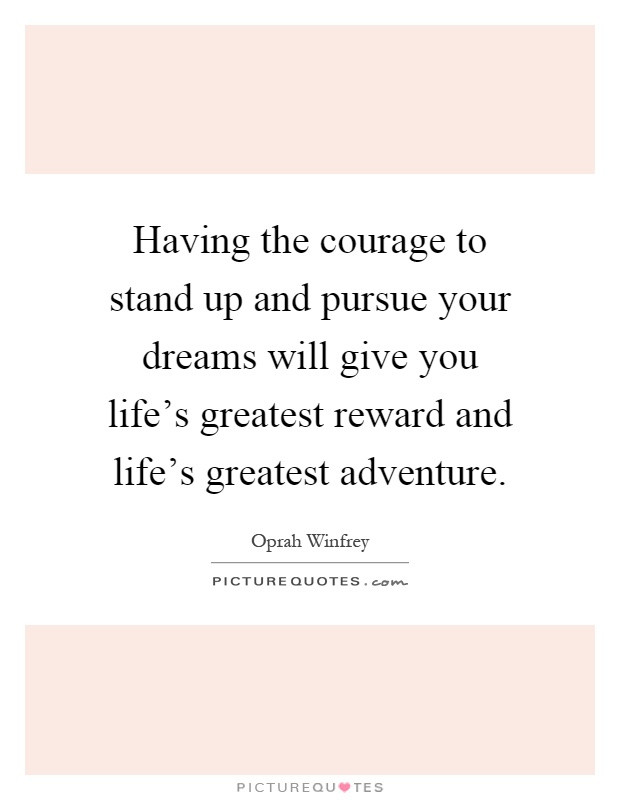 Having the courage to stand up and pursue your dreams will give you life's greatest reward and life's greatest adventure Picture Quote #1