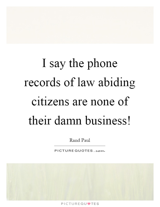 I say the phone records of law abiding citizens are none of their damn business! Picture Quote #1