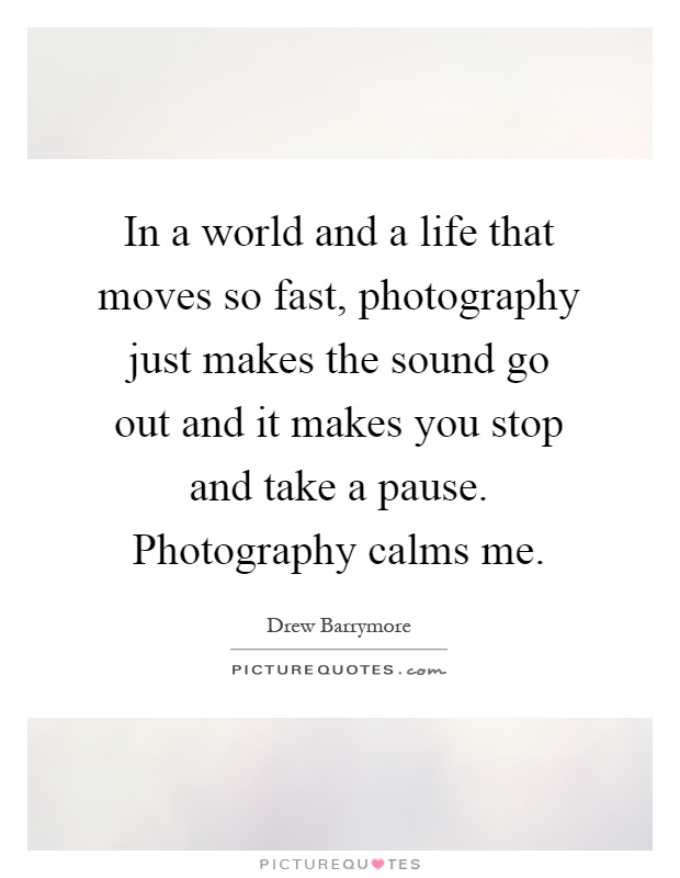In a world and a life that moves so fast, photography just makes the sound go out and it makes you stop and take a pause. Photography calms me Picture Quote #1