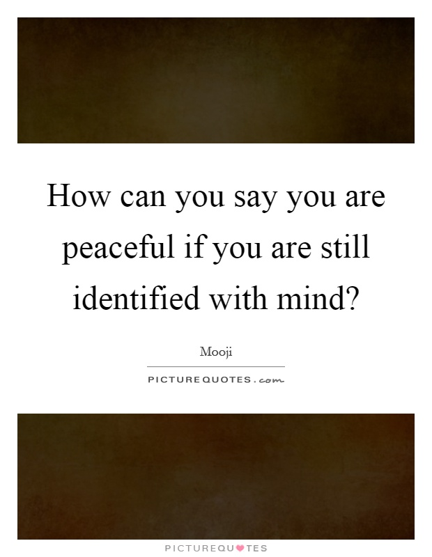 How can you say you are peaceful if you are still identified with mind? Picture Quote #1