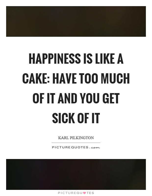 Happiness is like a cake: have too much of it and you get sick of it Picture Quote #1