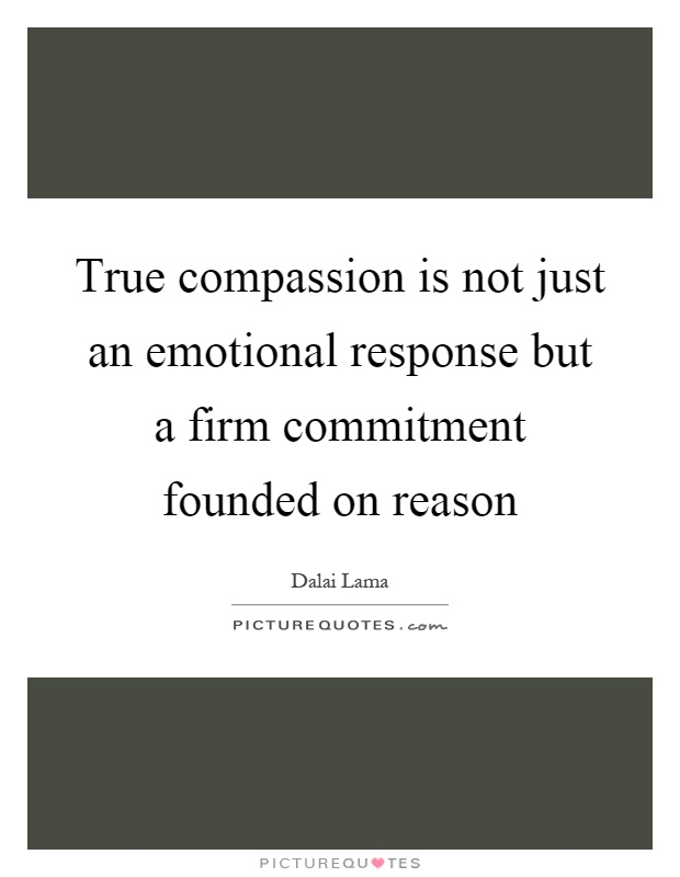 True compassion is not just an emotional response but a firm commitment founded on reason Picture Quote #1