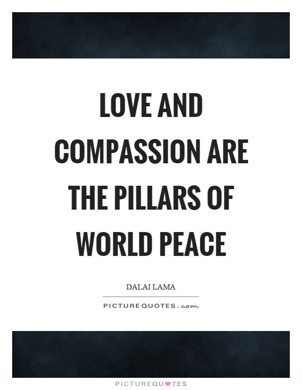 Love and compassion are the pillars of world peace Picture Quote #1