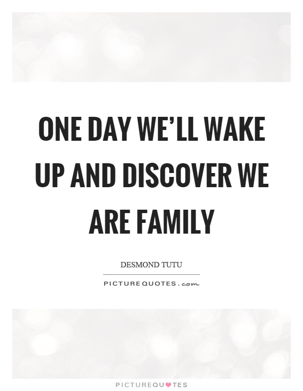 One day we'll wake up and discover we are family Picture Quote #1