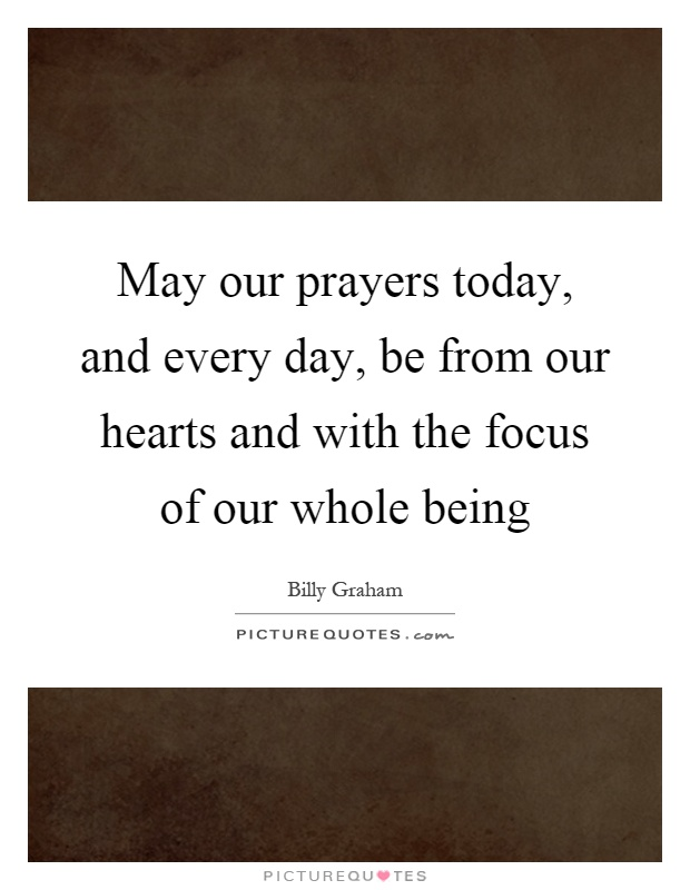 May our prayers today, and every day, be from our hearts and with the focus of our whole being Picture Quote #1