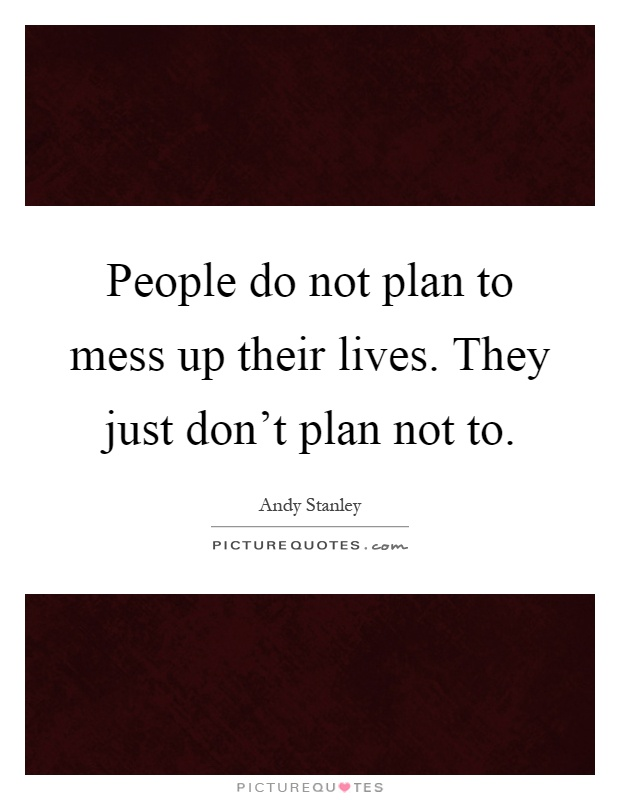 People do not plan to mess up their lives. They just don't plan not to Picture Quote #1